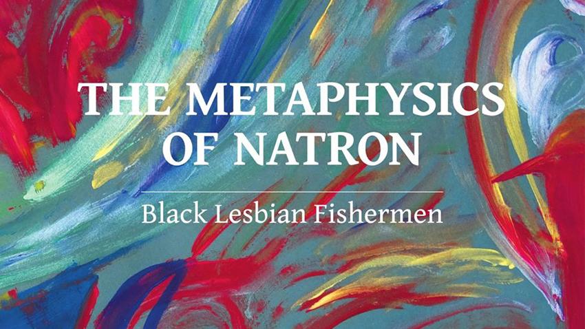 Black Lesbian Fishermen | The Metaphysics of Natron